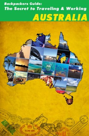 Backpackers Guide: The Secret to Traveling and Working Australia Ryan Stone