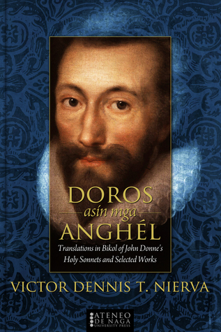 Doros asin mga Anghel: Translations in Bikol of John Donnes Holy Sonnets and Selected Works Victor Dennis T. Nierva