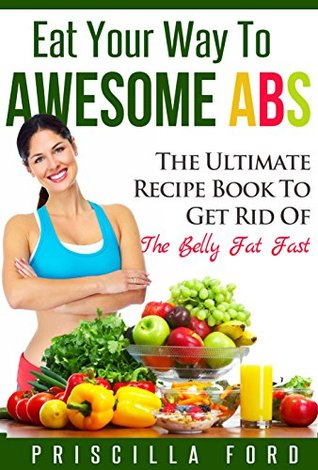 Eat Your Way To Awesome Abs: The Ultimate Recipe Book to Get Rid Of The Belly Fat Fast  by  Priscilla Ford