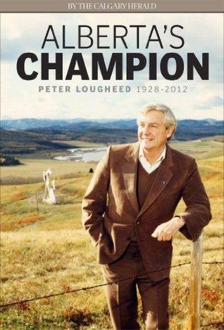 Albertas Champion: Peter Lougheed 1928-2012 Calgary Herald