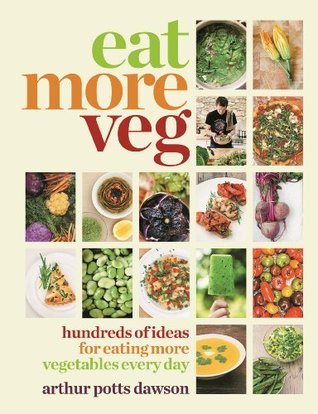 Eat Your Veg: More Than a Vegetarian Cookbook, with Vegetable Recipes and Feasts Arthur Potts Dawson