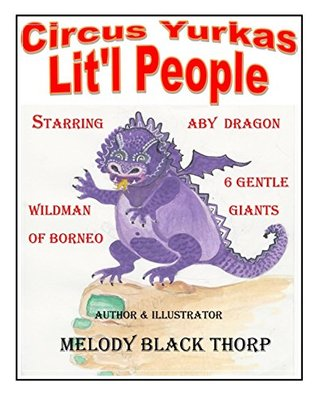 Circus Yurkas Litl People: Starring Litl People, Aby Dragon, Wildman of Borneo & 6 Gentle Giants  by  Melody Black Thorp