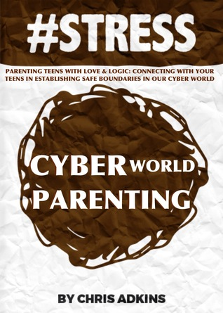 #STRESS: Parenting Teens With Love And Logic: Connecting With Your Teens In Establishing Safe Boundaries In Our Cyber World  by  Chris Adkins