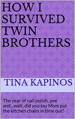 How I Survived Twin Brothers: The year of nail polish, pee and...wait, did you say Mom put the kitchen chairs in time out?  by  Tina Kapinos