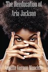 The REEDUCATION of ARIA JACKSON