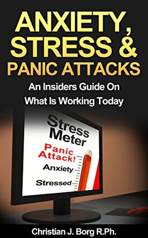 Anxiety, Stress, & Panic Attacks: An Insiders Guide On What Is Working Today  by  Christian J. Borg