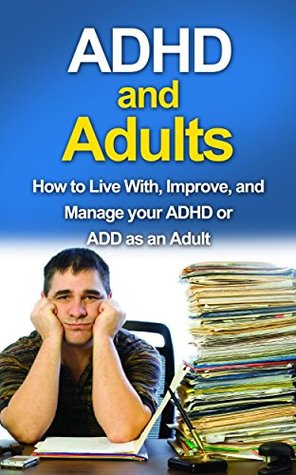ADHD and Adults: How to live with, improve, and manage your ADHD or ADD as an adult  by  James Parkinson