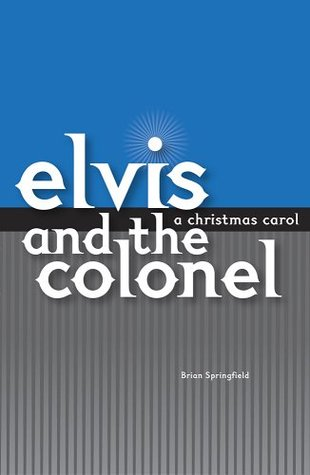 Elvis and the Colonel : A Christmas Carol  by  Brian Springfield