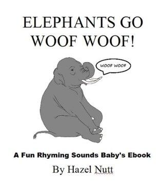 Elephants Go Woof Woof! (A Fun Rhyming Sounds Babys Ebook)  by  Hazel Nutt
