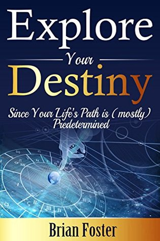 Explore Your Destiny: Since Your Lifes Path is (mostly) Predetermined  by  Brian  Foster