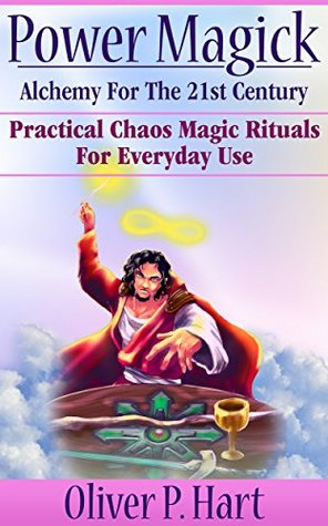 Power Magick: Alchemy For The 21st Century: Practical Chaos Magic Rituals For Everyday Use  by  Oliver Hart