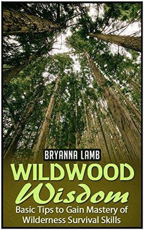 Wildwood Wisdom: Basic Tips to Gain Mastery of Wilderness Survival Skills  by  Bryanna Lamb