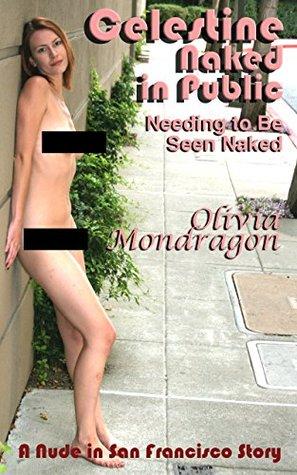 Needing to Be Seen Naked (Celestine Naked in Public Book 2) Olivia Mondragon