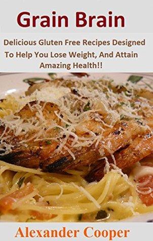 Grain Brain: Delicious Gluten Free Recipes Designed To Help You Lose Weight, And Attain Amazing Health!! (Grain Brain: Cookbook, Book, Against The Grain)  by  Alexander Cooper