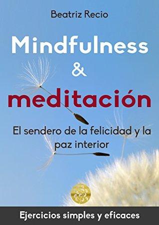 Mindfulness y meditación: El sendero de la felicidad y la paz interior Beatriz Recio