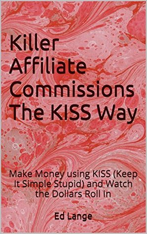 Killer Affiliate Commissions The KISS Way: Make Money using KISS (Keep It Simple Stupid) and Watch the Dollars Roll In Ed Lange