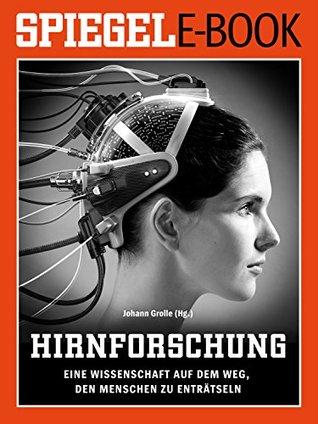 Hirnforschung - Eine Wissenschaft auf dem Weg, den Menschen zu enträtseln: Ein SPIEGEL E-Book  by  Johann Grolle