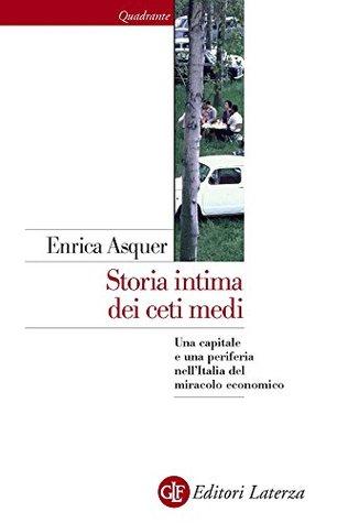 Storia intima dei ceti medi: Una capitale e una periferia nellItalia del miracolo economico  by  Enrica Asquer