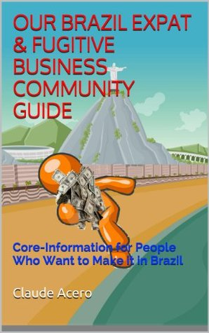 OUR BRAZIL EXPAT & FUGITIVE BUSINESS COMMUNITY GUIDE: Core Information for People Who Want to Make it in Brazil claude Acero