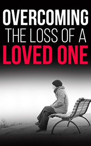 Overcoming The Loss of a Loved One: Learn How to Cope With the Emotions and Grief after the Death of Someone You Love  by  Justin Lenk