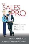 The Sales Pro: THINK Like A Pro, ACT Like a Pro, SELL Like a Pro