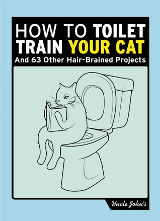 Uncle Johns How to Toilet Train Your Cat: And 50 Other Projects You Probably Shouldnt Do Bathroom Readers Institute
