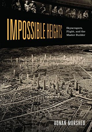 Impossible Heights: Skyscrapers, Flight, and the Master Builder Adnan Morshed