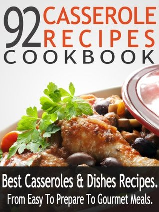 92 Casserole Recipes Cookbook: Best Casseroles & Dishes Recipes – From Easy To Prepare To Gourmet Meals  by  Selena Rozman