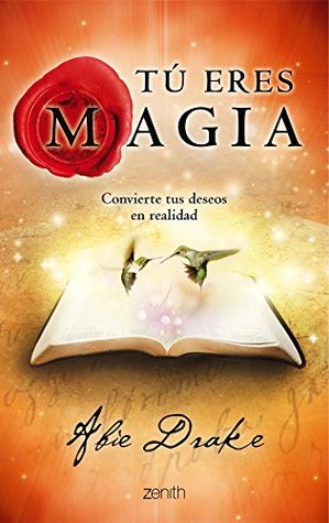 Tú eres magia: Convierte tus deseos en realidad  by  Abie Drake