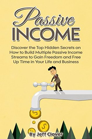 Passive Income: Discover the Top Hidden Secrets on How to Build Multiple Passive Income Streams to Gain Freedom and Free Up Time in Your Life and Business Jeff Clover
