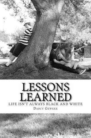Lessons Learned (LIFE ISNT ALWAYS BLACK AND WHITE Book 1) Darcy Geweke