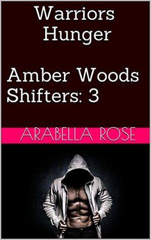 Warriors Hunger (Amber Woods Shifters Book 3) Arabella Rose