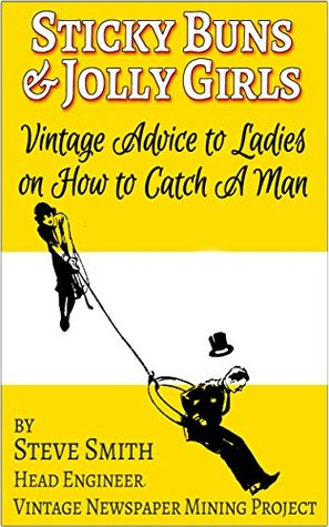 Sticky Buns and Jolly Girls: Vintage Advice to Ladies on How to Catch A Man  by  Steve Smith