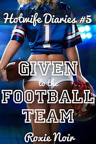 Given to the Football Team (Fertile Hotwife and Cuckold Menage) (The Hotwife Diaries Book 5)  by  Roxie Noir
