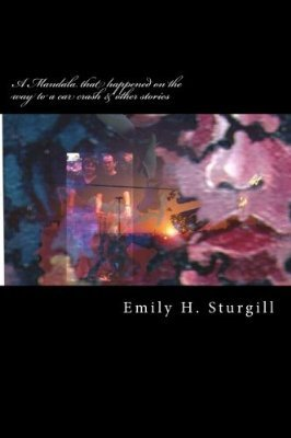 A Mandala that happened on the way to a car crash & other sto... by Emily H. Sturgill