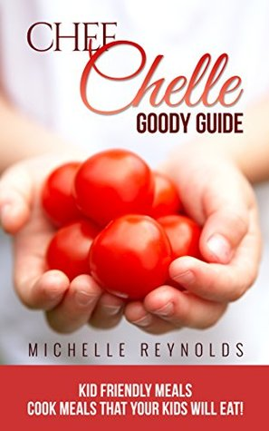 Kid Friendly Meals: Cook Meals That Your Kids Will Eat! (Chef Chelles Goody Guides Book 1)  by  Michelle Reynolds