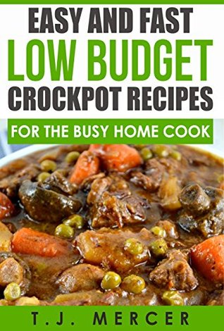 Easy and Fast Low Budget Crockpot Recipes for the Busy Home Cook  by  T.J. Mercer