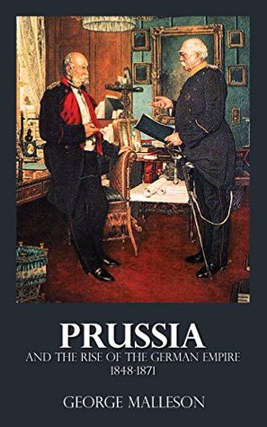 Prussia and the Rise of the German Empire - 1848-1871  by  George Malleson