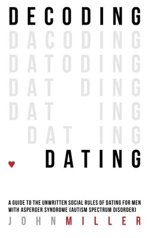 Decoding Dating: A Guide to the Unwritten Social Rules of Dating for Men With Asperger Syndrome John Miller