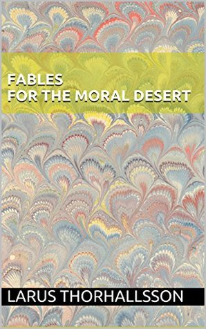 Fables for the Moral Desert  by  Larus Thorhallsson