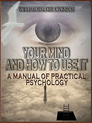 Your Mind and How to Use It : A Manual of Practical Psychology William Walker Atkinson