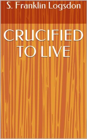 CRUCIFIED TO LIVE S. Franklin Logsdon