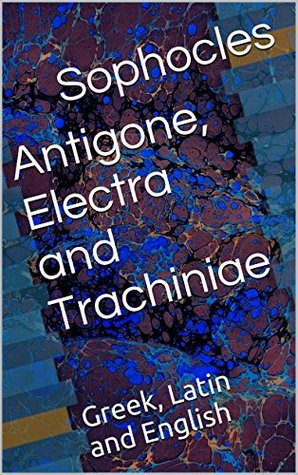 Antigone, Electra and Trachiniae: Greek, Latin and English  by  Sophocles