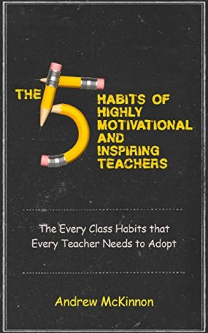 The 5 Habits of Highly Motivational and Inspirational Teachers: The Every Class Habits that Every Teacher Needs to Adopt Andrew McKinnon