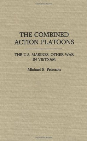 The Combined Action Platoons: The U.S. Marines Other War in Vietnam Michael E. Peterson