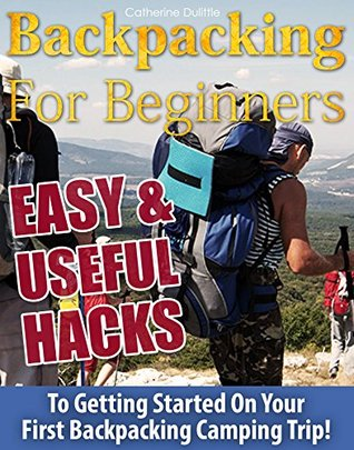 Backpacking For Beginners: 74 Easy & Useful Hacks To Getting Started On Your First Backpacking Camping Trip!:  by  Catherine Dulittle