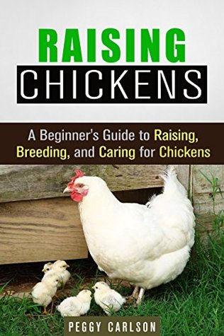 Raising Chickens: A Beginners Guide to Raising, Breeding, and Caring for Chickens Peggy Carlson