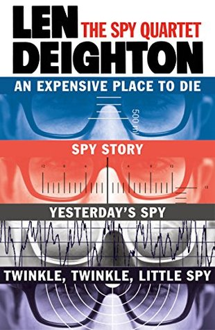 The Spy Quartet: An Expensive Place to Die, Spy Story, Yesterdays Spy, Twinkle Twinkle Little Spy  by  Len Deighton