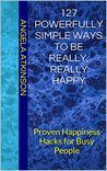 127 Powerfully Simple Ways to Be Really, Really Happy: Proven Happiness Hacks for Busy People (Project Blissful Book 8)