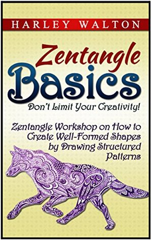 Zentangle Basics: Dont Limit Your Creativity! Zentangle Workshop on How to Create Well-Formed Shapes  by  Drawing Structured Patterns by Harley Walton
